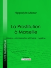 La Prostitution a Marseille : Histoire - Administration et Police - Hygiene - eBook