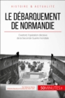 Le debarquement de Normandie : Overlord, l'operation decisive de la Seconde Guerre mondiale - eBook