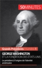 George Washington et la fondation des Etats-Unis : Le president a l'origine de l'identite americaine - eBook