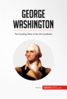 George Washington : The Founding Father of the US Constitution - eBook