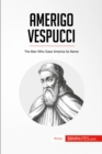 Amerigo Vespucci : The Man Who Gave America Its Name - eBook