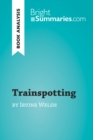 Trainspotting by Irvine Welsh (Book Analysis) : Detailed Summary, Analysis and Reading Guide - eBook