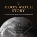 A Moon Watch Story : The Extraordinary Destiny of the Omega Speedmaster - Book