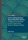 Universalizing Nuclear Nonproliferation Norms : A Regional Framework for the South Asian Nuclear Weapon States - eBook