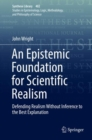 An Epistemic Foundation for Scientific Realism : Defending Realism Without Inference to the Best Explanation - eBook