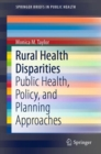 Rural Health Disparities : Public Health, Policy, and Planning Approaches - eBook