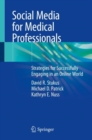 Social Media for Medical Professionals : Strategies for Successfully Engaging in an Online World - Book