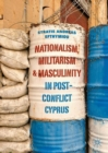Nationalism, Militarism and Masculinity in Post-Conflict Cyprus - Book