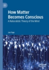 How Matter Becomes Conscious : A Naturalistic Theory of the Mind - Book