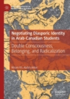 Negotiating Diasporic Identity in Arab-Canadian Students : Double Consciousness, Belonging, and Radicalization - Book