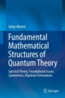 Fundamental Mathematical Structures of Quantum Theory : Spectral Theory, Foundational Issues, Symmetries, Algebraic Formulation - Book