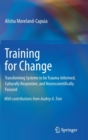 Training for Change : Transforming Systems to be Trauma-Informed, Culturally Responsive, and Neuroscientifically Focused - Book