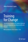 Training for Change : Transforming Systems to be Trauma-Informed, Culturally Responsive, and Neuroscientifically Focused - eBook