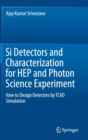 Si Detectors and Characterization for HEP and Photon Science Experiment : How to design detectors by TCAD Simulation - Book