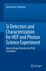Si Detectors and Characterization for HEP and Photon Science Experiment : How to Design Detectors by TCAD Simulation - eBook