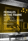 Females in the Frame : Women, Art, and Crime - Book