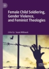 Female Child Soldiering, Gender Violence, and Feminist Theologies - Book