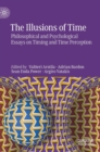 The Illusions of Time : Philosophical and Psychological Essays on Timing and Time Perception - Book