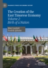 The Creation of the East Timorese Economy : Volume 2: Birth of a Nation - eBook