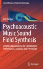 Psychoacoustic Music Sound Field Synthesis : Creating Spaciousness for Composition, Performance, Acoustics and Perception - Book