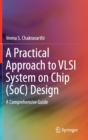 A Practical Approach to VLSI System on Chip (SoC) Design : A Comprehensive Guide - Book