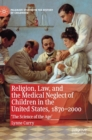 Religion, Law, and the Medical Neglect of Children in the United States, 1870-2000 : 'The Science of the Age' - Book