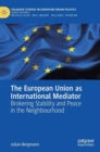 The European Union as International Mediator : Brokering Stability and Peace in the Neighbourhood - Book