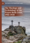 The Theology and Ecclesiology of the Prayer Book Crisis, 1906-1928 - eBook