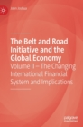 The Belt and Road Initiative and the Global Economy : Volume II - The Changing International Financial System and Implications - Book
