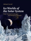 Ice Worlds of the Solar System : Their Tortured Landscapes and Biological Potential - Book