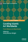 Curating Islamic Art Worldwide : From Malacca to Manchester - Book