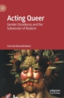 Acting Queer : Gender Dissidence and the Subversion of Realism - Book