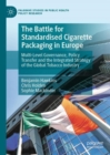 The Battle for Standardised Cigarette Packaging in Europe : Multi-Level Governance, Policy Transfer and the Integrated Strategy of the Global Tobacco Industry - eBook