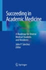 Succeeding in Academic Medicine : A Roadmap for Diverse Medical Students and Residents - Book