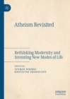 Atheism Revisited : Rethinking Modernity and Inventing New Modes of Life - eBook
