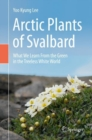 Arctic Plants of Svalbard : What We Learn From the Green in the Treeless White World - Book