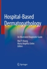 Hospital-Based Dermatopathology : An Illustrated Diagnostic Guide - eBook