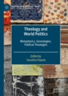 Theology and World Politics : Metaphysics, Genealogies, Political Theologies - eBook