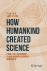 How Humankind Created Science : From Early Astronomy to Our Modern Scientific Worldview - eBook