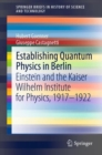Establishing Quantum Physics in Berlin : Einstein and the Kaiser Wilhelm Institute for Physics, 1917-1922 - eBook