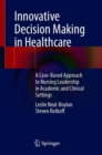 Innovative Decision Making in Healthcare : A Case-Based Approach to Nursing Leadership in Academic and Clinical Settings - Book