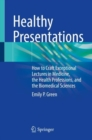 Healthy Presentations : How to Craft Exceptional Lectures in Medicine, the Health Professions, and the Biomedical Sciences - Book