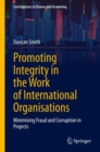Promoting Integrity in the Work of International Organizations : Minimizing Fraud and Corruption in Projects - Book