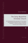 The Early Byzantine Christian Church : An Archaeological Re-assessment of Forty-Seven Early Byzantine Basilical Church Excavations Primarily in Israel and Jordan, and their Historical and Liturgical C - Book