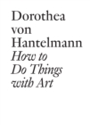 How to Do Things with Art : The Meaning of Art's Performativity - eBook