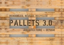 Pallets 3.0 : Remodeled, Reused, Recycled: Architecture + Design - Book