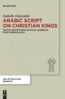 Arabic Script on Christian Kings : Textile Inscriptions on Royal Garments from Norman Sicily - Book