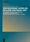 Envisioning Worlds in Late Antique Art : New Perspectives on Abstraction and Symbolism in Late-Roman and Early-Byzantine Visual Culture (c. 300-600) - Book