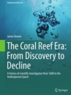 The Coral Reef Era: From Discovery to Decline : A history of scientific investigation from 1600 to the Anthropocene Epoch - eBook
