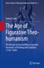 The Age of Figurative Theo-humanism : The Beauty of God and Man in German Aesthetics of Painting and Sculpture (1754-1828) - eBook